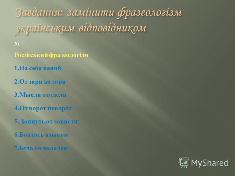 Завдання: замінити фразеологізм українським відповідником Російський фразеологізм 1. На себя пеняй 2. От зари до зари 3. Мысли одолели 4. От ворот поворот 5. Лопнуть от зависти 6. Болтать языком 7. Будь он неладен