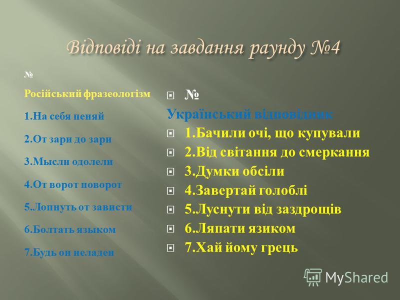 Відповіді на завдання раунду 4 Російський фразеологізм 1. На себя пеняй 2. От зари до зари 3. Мысли одолели 4. От ворот поворот 5. Лопнуть от зависти 6. Болтать языком 7. Будь он неладен Український відповідник 1. Бачили очі, що купували 2. Від світа