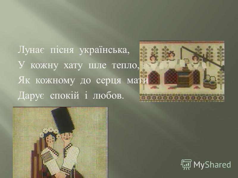 Лунає пісня українська, У кожну хату шле тепло, Як кожному до серця мати Дарує спокій і любов.
