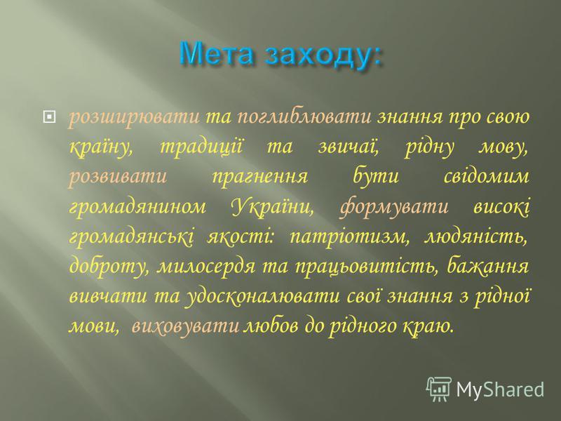 розширювати та поглиблювати знання про свою країну, традиції та звичаї, рідну мову, розвивати прагнення бути свідомим громадянином України, формувати високі громадянські якості: патріотизм, людяність, доброту, милосердя та працьовитість, бажання вивч