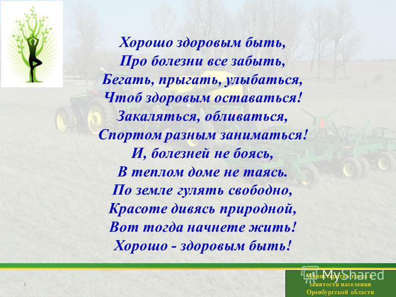 | Министерство труда и занятости населения Оренбургской области Хорошо здоровым быть, Про болезни все забыть, Бегать, прыгать, улыбаться, Чтоб здоровым оставаться! Закаляться, обливаться, Спортом разным заниматься! И, болезней не боясь, В теплом доме