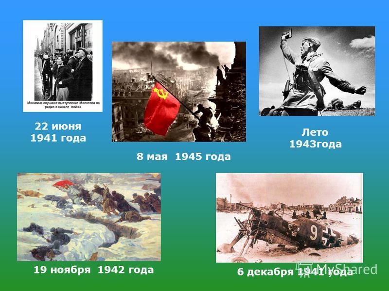 22 июня 1941 года 6 декабря 1941 года 8 мая 1945 года 19 ноября 1942 года Лето 1943 года