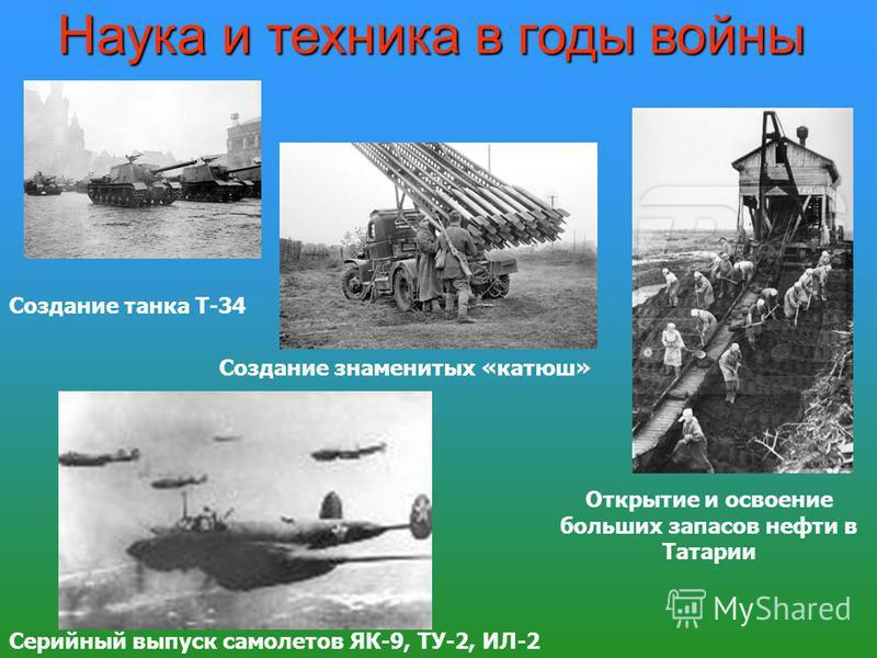 Открытие и освоение больших запасов нефти в Татарии Создание знаменитых «катюш» Серийный выпуск самолетов ЯК-9, ТУ-2, ИЛ-2 Наука и техника в годы войны Создание танка Т-34