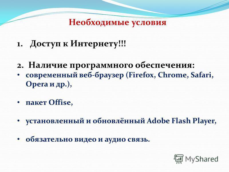 Необходимые условия 1. Доступ к Интернету!!! 2. Наличие программного обеспечения: современный веб-браузер (Firefox, Chrome, Safari, Opera и др.), пакет Offise, установленный и обновлённый Adobe Flash Player, обязательно видео и аудио связь.