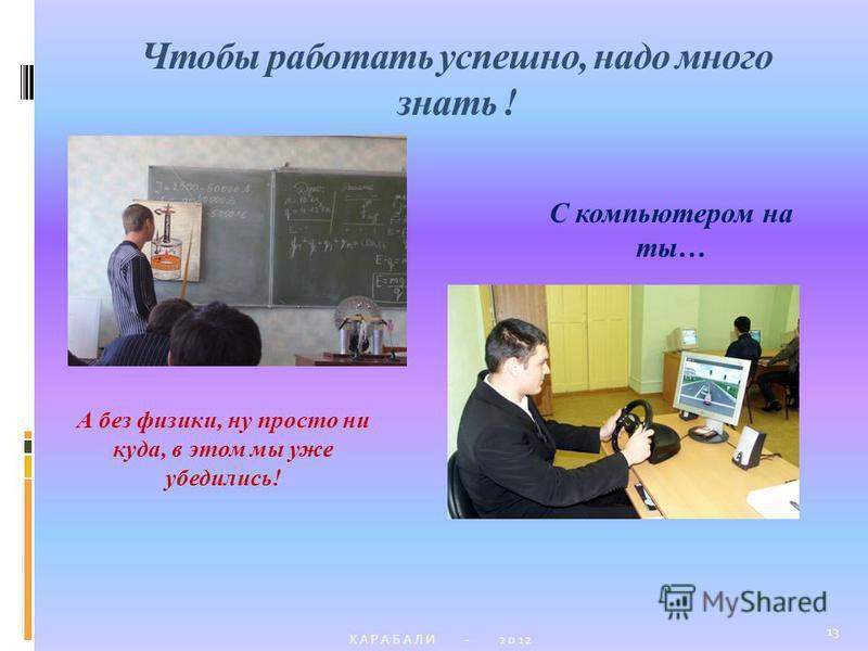 Чтобы работать успешно, надо много знать ! Х А Р А Б А Л И - 2 0 12 13 А без физики, ну просто ни куда, в этом мы уже убедились! ? С компьютером на ты…