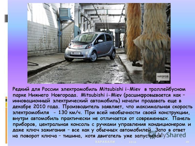 Х А Р А Б А Л И - 2 0 12 20 Редкий для России электромобиль Mitsubishi i-Miev в троллейбусном парке Нижнего Новгорода. Mitsubishi i-Miev (расшифровывается как – инновационный электрический автомобиль) начали продавать еще в декабре 2010 года. Произво