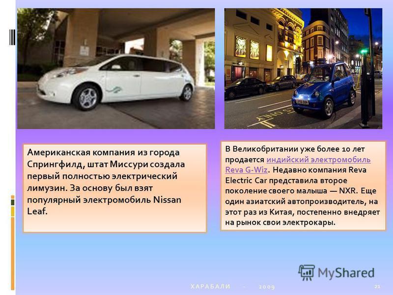 Х А Р А Б А Л И - 2 0 0 9 21 Американская компания из города Спрингфилд, штат Миссури создала первый полностью электрический лимузин. За основу был взят популярный электромобиль Nissan Leaf. В Великобритании уже более 10 лет продается индийский элект
