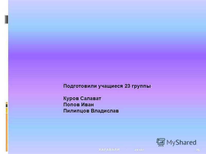 Х А Р А Б А Л И - 2 0 12 г 24 Подготовили учащиеся 23 группы: Куров Салават Попов Иван Пилипцов Владислав