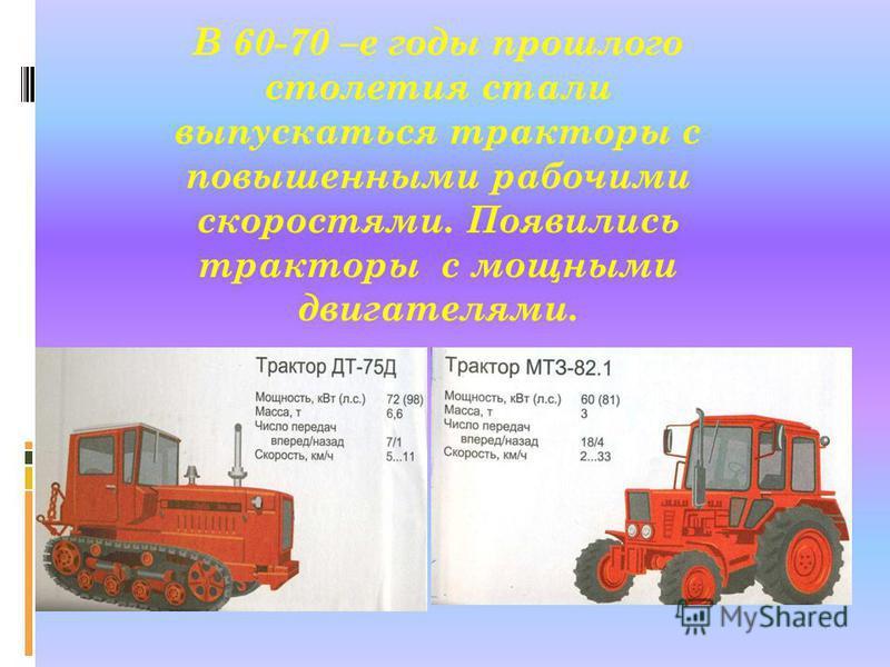 В 60-70 –е годы прошлого столетия стали выпускаться тракторы с повышенными рабочими скоростями. Появились тракторы с мощными двигателями.