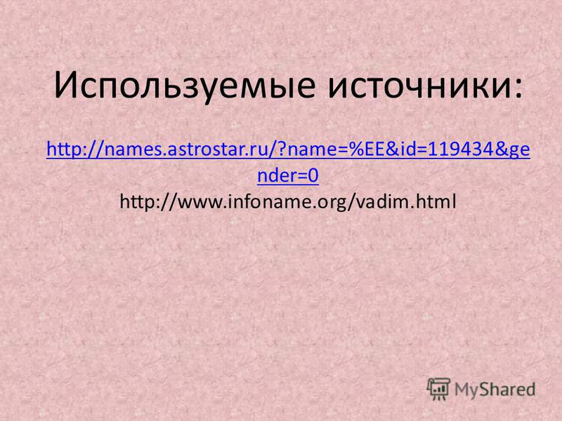 Используемые источники: http://names.astrostar.ru/?name=%EE&id=119434&ge nder=0 http://www.infoname.org/vadim.html http://names.astrostar.ru/?name=%EE&id=119434&ge nder=0
