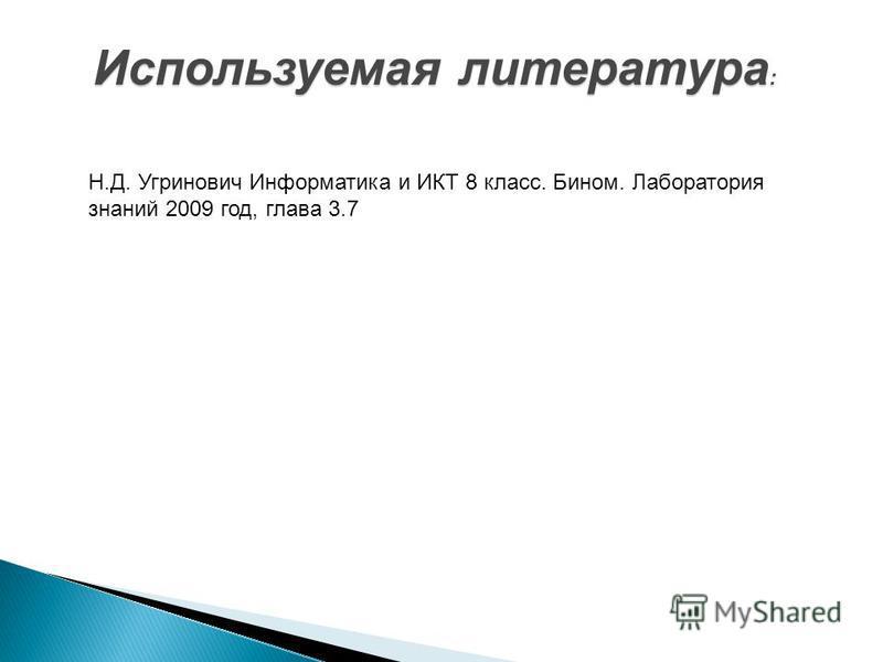 Используемая литература : Н.Д. Угринович Информатика и ИКТ 8 класс. Бином. Лаборатория знаний 2009 год, глава 3.7