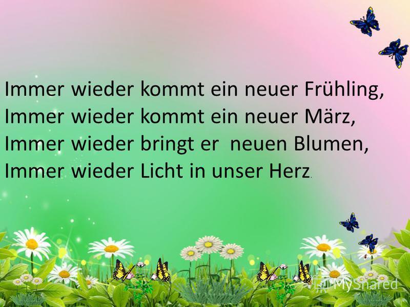 Immer wieder kommt ein neuer Frühling, Immer wieder kommt ein neuer März, Immer wieder bringt er neuen Blumen, Immer wieder Licht in unser Herz.