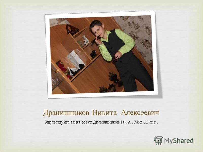 Дранишников Никита Алексеевич Здравствуйте меня зовут Дранишников Н. А. Мне 12 лет.