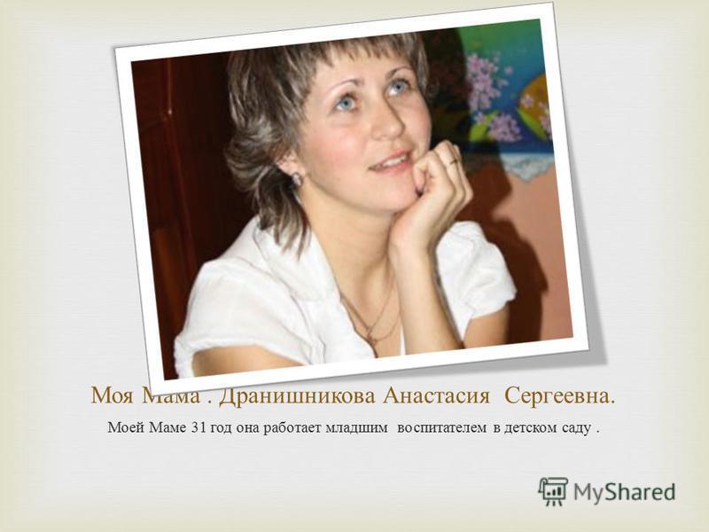 Моя Мама. Дранишникова Анастасия Сергеевна. Моей Маме 31 год она работает младшим воспитателем в детском саду.