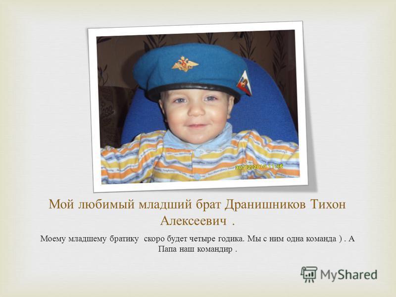Мой любимый младший брат Дранишников Тихон Алексеевич. Моему младшему братику скоро будет четыре годика. Мы с ним одна команда ). А Папа наш командир.