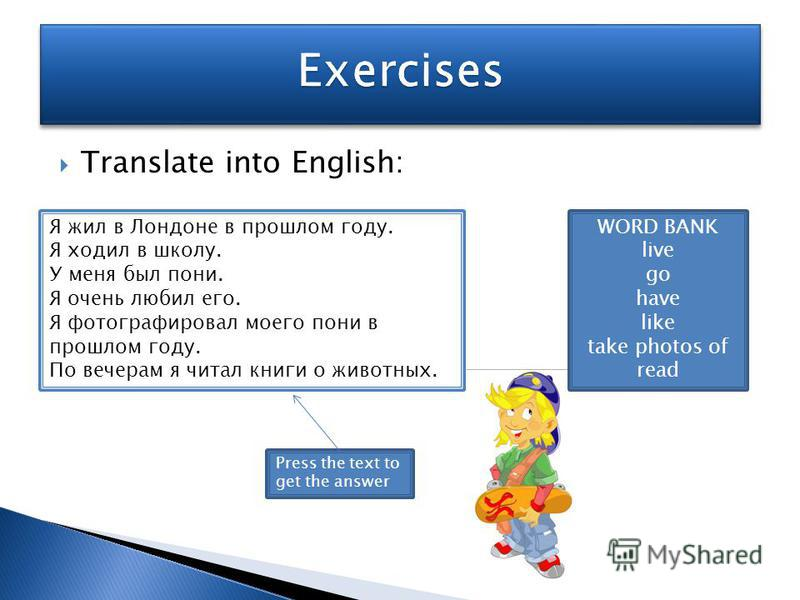 Translate into English: Я жил в Лондоне в прошлом году. Я ходил в школу. У меня был пони. Я очень любил его. Я фотографировал моего пони в прошлом году. По вечерам я читал книги о животных. WORD BANK live go have like take photos of read Press the te