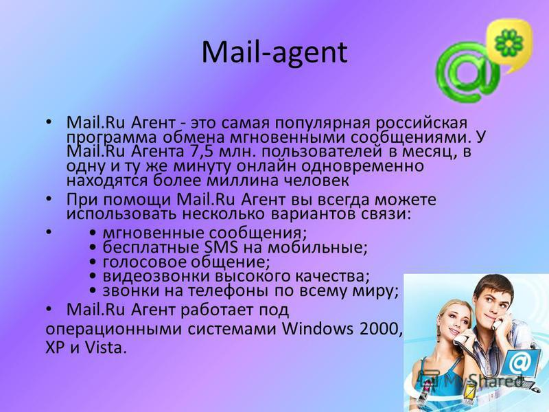 Mail-agent Mail.Ru Агент - это самая популярная российская программа обмена мгновенными сообщениями. У Mail.Ru Агента 7,5 млн. пользователей в месяц, в одну и ту же минуту онлайн одновременно находятся более миллиона человек При помощи Mail.Ru Агент