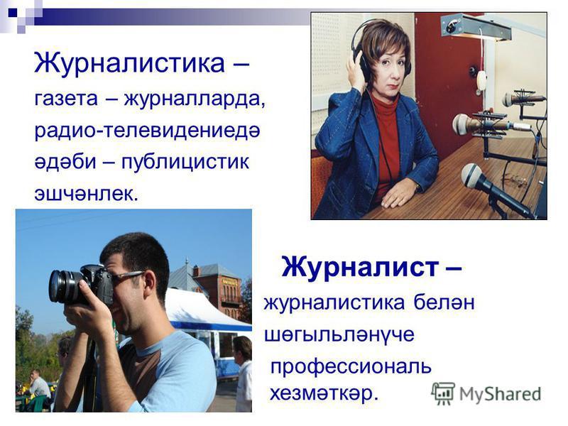 Журналистика – газета – журналларда, радио-телевидениедә әдәби – публицистик эшчәнлек. Журналист – журналистика белән шөгыльләнүче профессиональ хезмәткәр.
