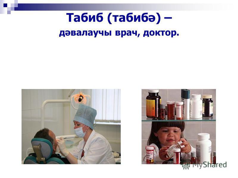 Табиб (табибә) – дәвалаучы врач, доктор.