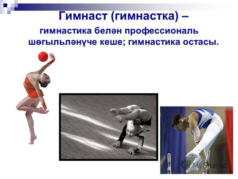 Гимнаст (гимнастка) – гимнастика белән профессиональ шөгыльләнүче кеше; гимнастика остасы.
