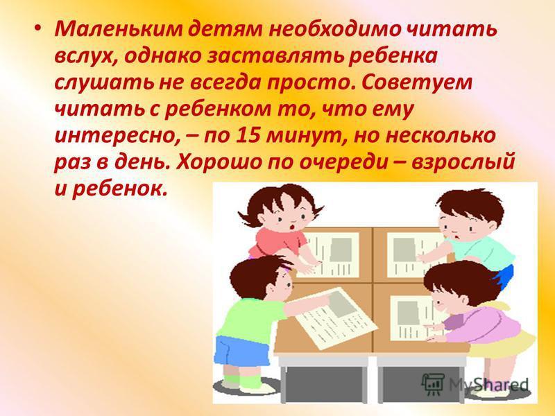 Маленьким детям необходимо читать вслух, однако заставлять ребенка слушать не всегда просто. Советуем читать с ребенком то, что ему интересно, – по 15 минут, но несколько раз в день. Хорошо по очереди – взрослый и ребенок.