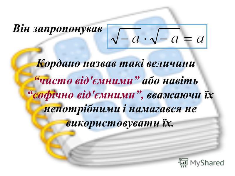 Він запропонував Кордано назвав такі величини чисто від'ємними або навіть софічно від'ємними, вважаючи їх непотрібними і намагався не використовувати їх.