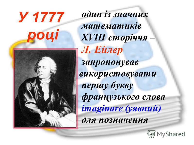 один із значних математиків XVIII сторіччя – Л. Ейлер запропонував використовувати першу букву французького слова imaginare (уявний) для позначення У 1777 році