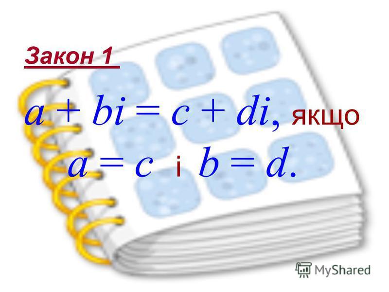 a + bi = c + di, якщо a = c і b = d. Закон 1