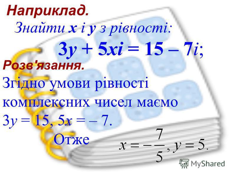 Розв'язання. Згідно умови рівності комплексних чисел маємо 3y = 15, 5x = – 7. Отже Знайти x і y з рівності: 3y + 5xi = 15 – 7i; Наприклад.