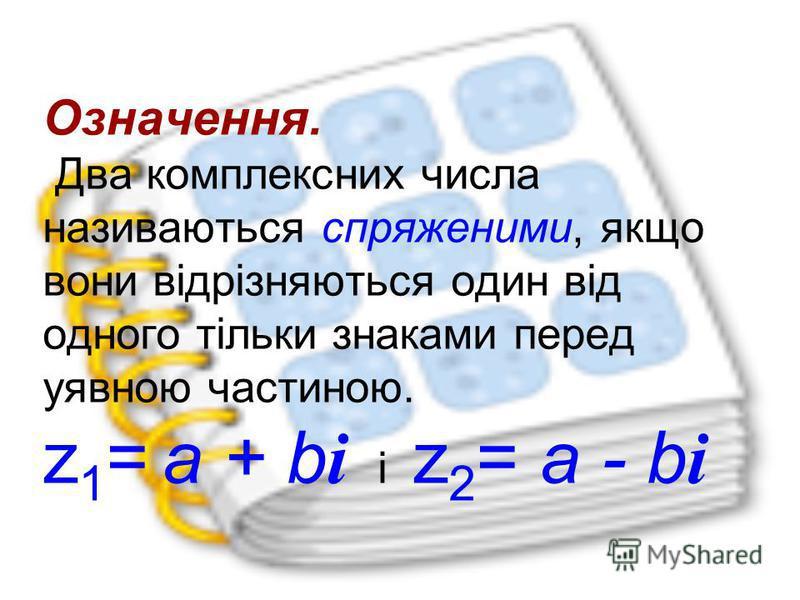 Означення. Два комплексних числа називаються спряженими, якщо вони відрізняються один від одного тільки знаками перед уявною частиною. z 1 = a + b i і z 2 = a - b i
