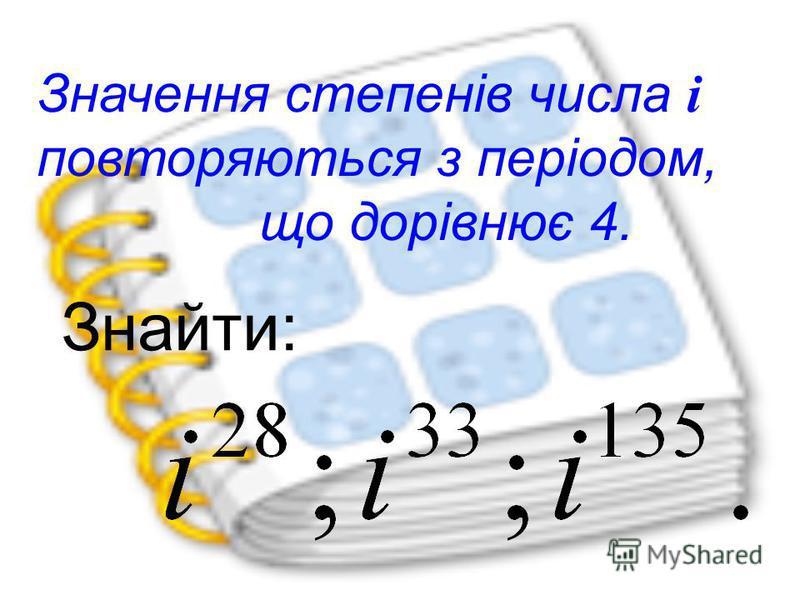 Значення степенів числа i повторяються з періодом, що дорівнює 4. Знайти: