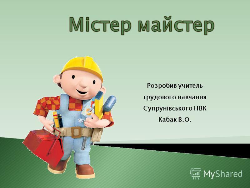 Розробив учитель трудового навчання Супрунівського НВК Кабак В.О.