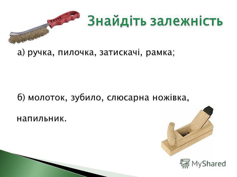 а) ручка, пилочка, затискачі, рамка; б) молоток, зубило, слюсарна ножівка, напильник.
