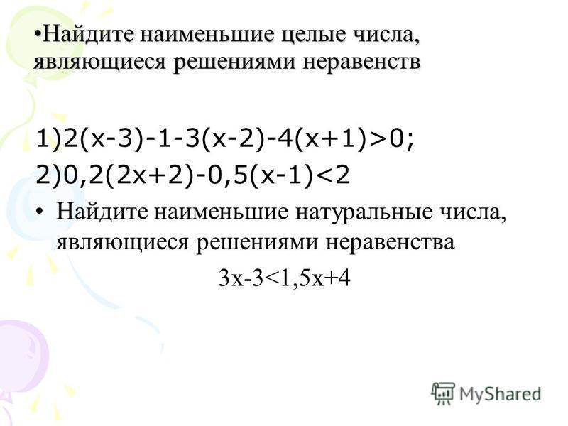Найдите наименьшие целые числа, являющиеся решениями неравенств Найдите наименьшие целые числа, являющиеся решениями неравенств 1)2(х-3)-1-3(х-2)-4(х+1)>0; 2)0,2(2 х+2)-0,5(х-1)<2 Найдите наименьшие натуральные числа, являющиеся решениями неравенства