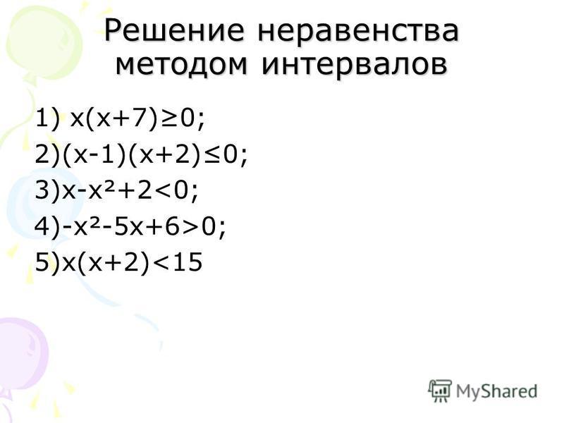 Решение неравенства методом интервалов 1) х(х+7)0; 2)(х-1)(х+2)0; 3)х-х²+2<0; 4)-х²-5 х+6>0; 5)х(х+2)<15
