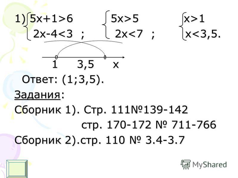1) 5 х+1>6 5x>5 x>1 2x-4<3 ; 2x<7 ; x<3,5. 2x-4<3 ; 2x<7 ; x<3,5. 1 3,5 x 1 3,5 x Ответ: (1;3,5). Ответ: (1;3,5). Задания: Сборник 1). Стр. 111139-142 стр. 170-172 711-766 стр. 170-172 711-766 Сборник 2).стр. 110 3.4-3.7