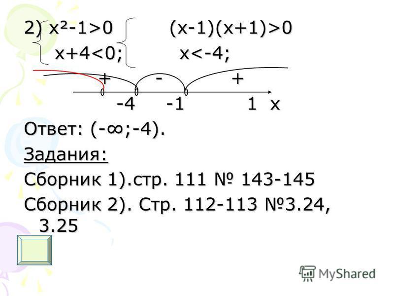 2) х²-1>0 (x-1)(x+1)>0 x+4<0; x<-4; x+4<0; x<-4; + - + + - + -4 -1 1 x -4 -1 1 x Ответ: (-;-4). Задания: Сборник 1).стр. 111 143-145 Сборник 2). Стр. 112-113 3.24, 3.25