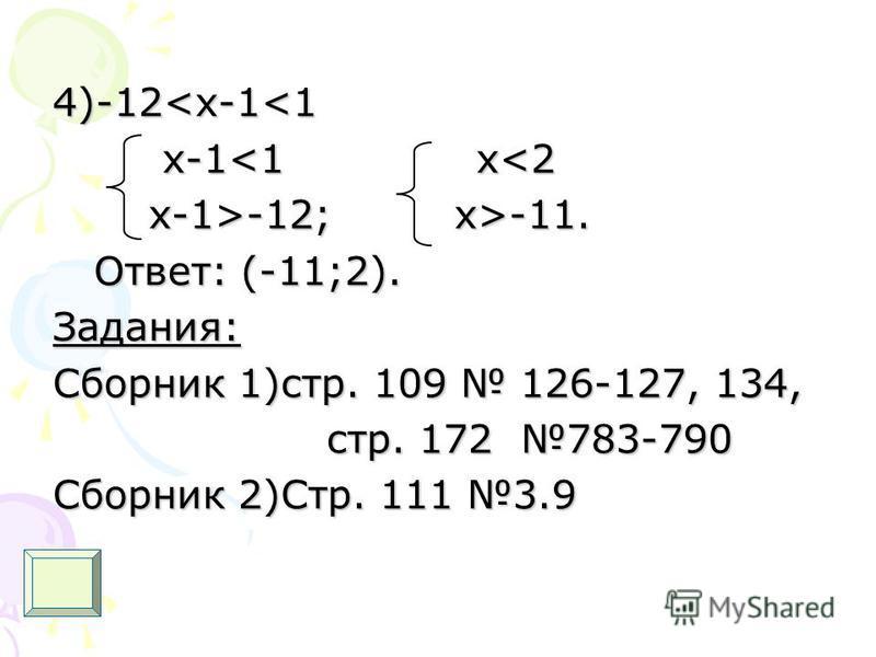 4)-12<x-1<1 x-1<1 x<2 x-1<1 x<2 x-1>-12; x>-11. x-1>-12; x>-11. Ответ: (-11;2). Ответ: (-11;2).Задания: Сборник 1)стр. 109 126-127, 134, стр. 172 783-790 стр. 172 783-790 Сборник 2)Стр. 111 3.9