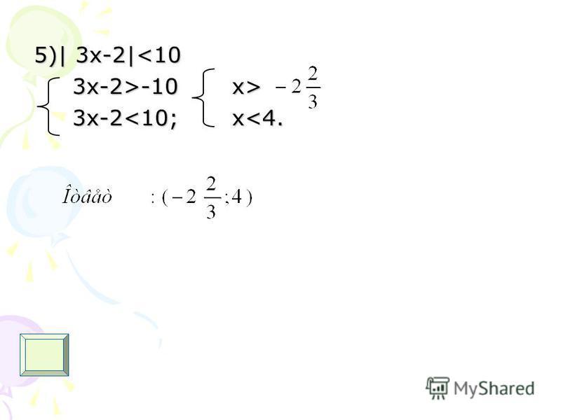 5)| 3 х-2|<10 3x-2>-10 x> 3x-2>-10 x> 3x-2<10; x<4. 3x-2<10; x<4.