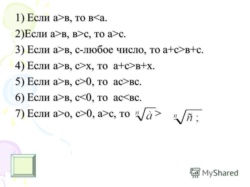 1) Если а>в, то в в, то в<а. 2)Если а>в, в>с, то а>с. 3) Если а>в, с-любое число, то а+с>в+с. 4) Если а>в, с>х, то а+с>в+х. 5) Если а>в, с>0, то ас>вс. 6) Если а>в, с в, с<0, то ас<вс. 7) Если а>о, с>0, а>с, то >
