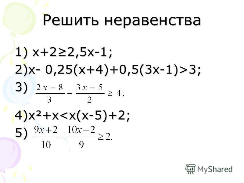 Решить неравенства 1) х+22,5 х-1; 2)х- 0,25(х+4)+0,5(3 х-1)>3; 3) 4)х²+х<х(х-5)+2; 5)
