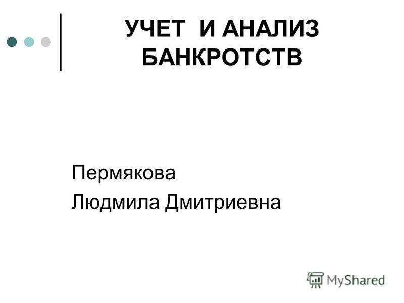 УЧЕТ И АНАЛИЗ БАНКРОТСТВ Пермякова Людмила Дмитриевна