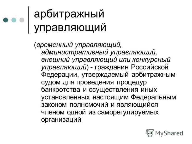 арбитражный управляющий (временный управляющий, административный управляющий, внешний управляющий или конкурсный управляющий) - гражданин Российской Федерации, утверждаемый арбитражным судом для проведения процедур банкротства и осуществления иных ус