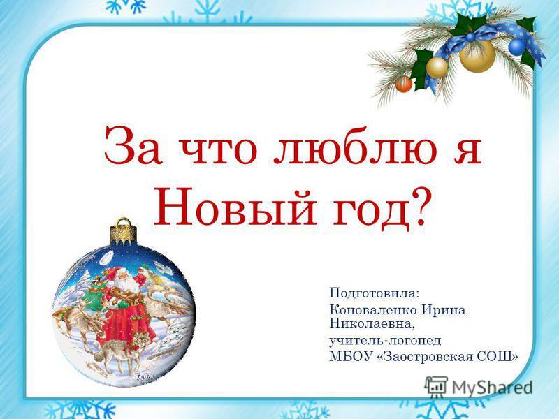 За что люблю я Новый год? Подготовила: Коноваленко Ирина Николаевна, учитель-логопед МБОУ «Заостровская СОШ»