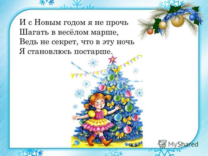И с Новым годом я не прочь Шагать в весёлом марше, Ведь не секрет, что в эту ночь Я становлюсь постарше.