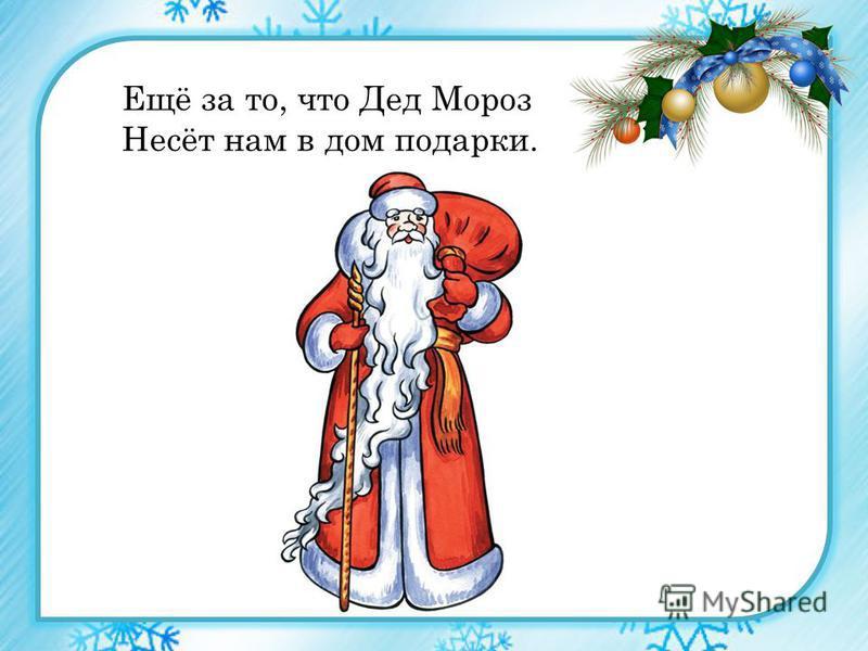 Ещё за то, что Дед Мороз Несёт нам в дом подарки.