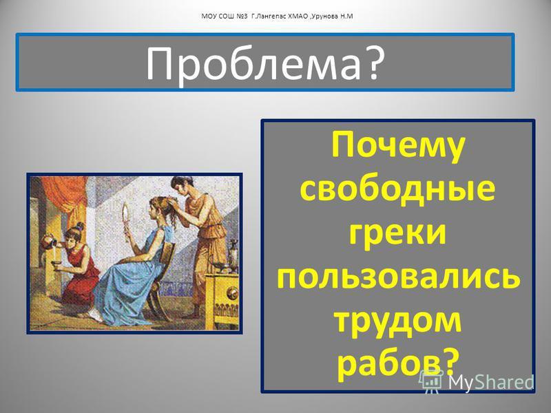 Почему свободные греки пользовались трудом рабов? Проблема? МОУ СОШ 3 Г.Лангепас ХМАО,Урунова Н.М