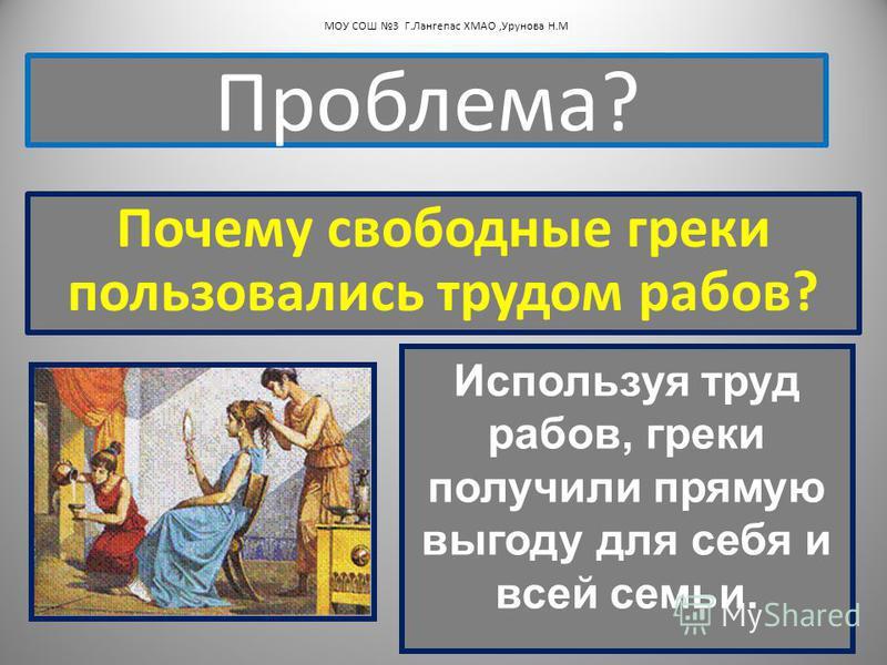 Почему свободные греки пользовались трудом рабов? Проблема? МОУ СОШ 3 Г.Лангепас ХМАО,Урунова Н.М Используя труд рабов, греки получили прямую выгоду для себя и всей семьи.