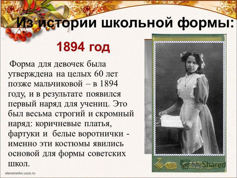 Из истории школьной формы: Форма для девочек была утверждена на целых 60 лет позже мальчиковой – в 1894 году, и в результате появился первый наряд для учениц. Это был весьма строгий и скромный наряд: коричневые платья, фартуки и белые воротнички - им