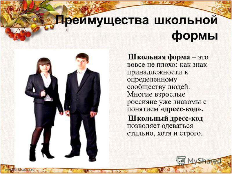 Преимущества школьной формы Школьная форма – это вовсе не плохо: как знак принадлежности к определенному сообществу людей. Многие взрослые россияне уже знакомы с понятием «дресс-код». Школьный дресс-код позволяет одеваться стильно, хотя и строго.